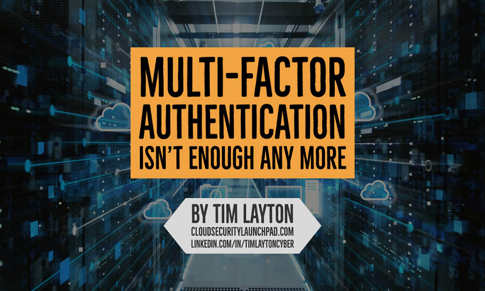 Multi-Factor Authentication (MFA) Isn't Enough Any More in Cloud Environments by Tim Layton