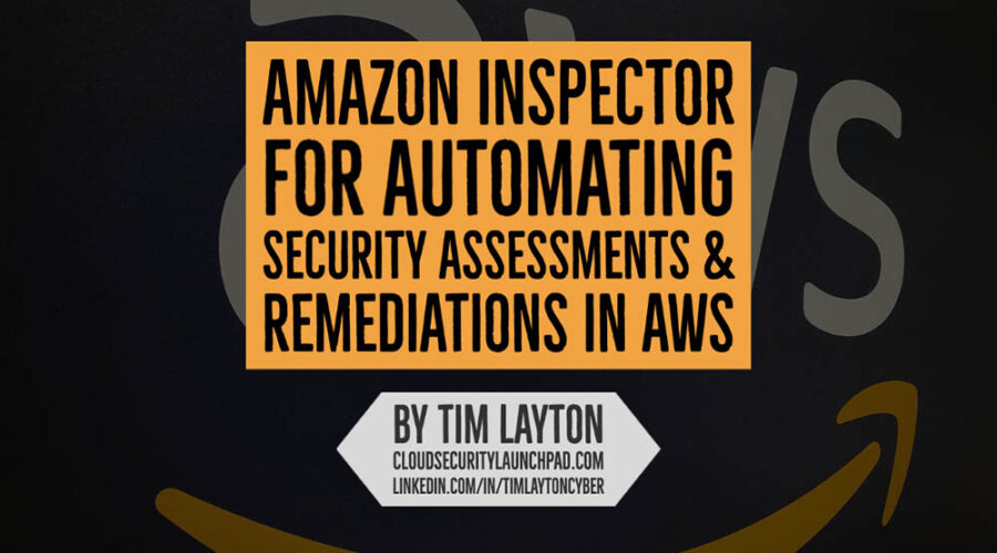 Amazon Inspector For Automating Security Assessments & Remediations In AWS by Tim Layton @ CloudSecurityLaunchPad.com