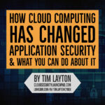 How Cloud Computing Has Changed Application Security by Tim Layton