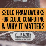 Secure Software Development Life Cycle (SSDLC) Frameworks For Cloud Computing & Why It Matters by Tim Layton