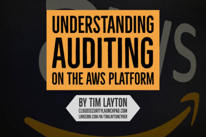 Understanding Auditing On The AWS Platform by Tim Layton @ CloudSecurityLaunchPad.com
