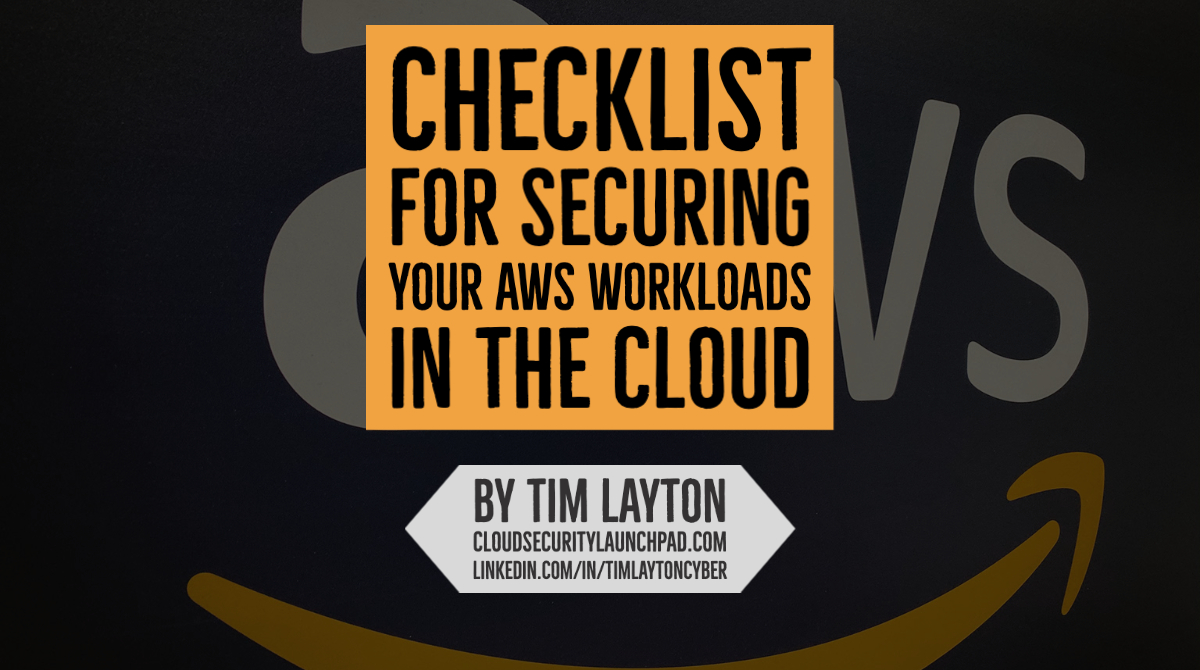 Checklist For Securing Your AWS Workloads in The Cloud by Tim Layton @ CloudSecurityLaunchPad.com
