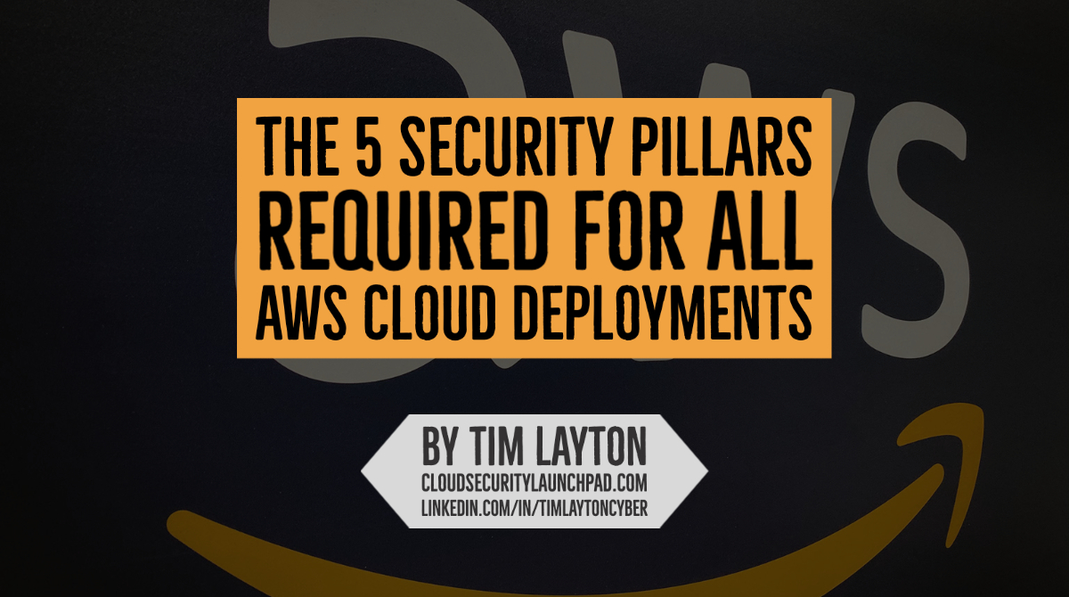 The 5 Security Pillars Required For All AWS Cloud Deployments by Tim Layton @ CloudSecurityLaunchPad.com