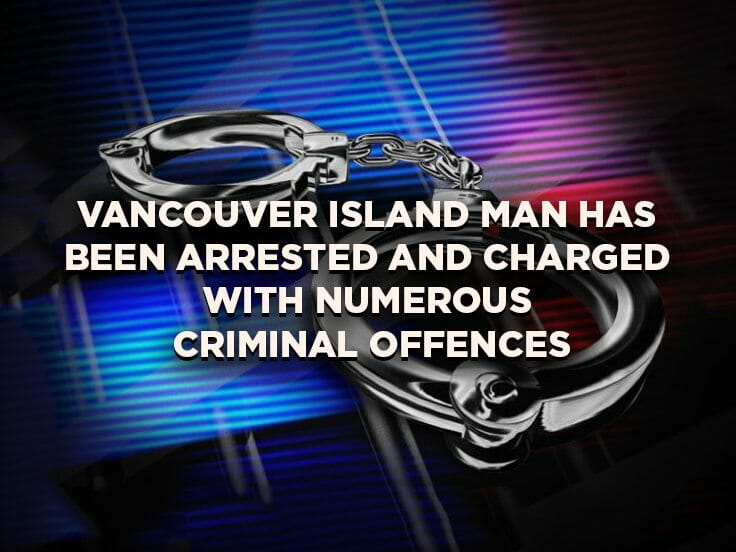 Vancouver Island Man has been Arrested and Charged with Numerous Criminal Offences