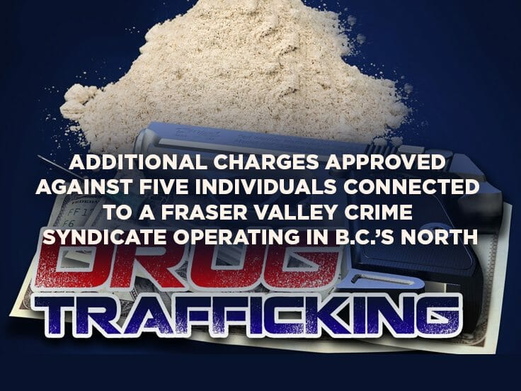 Additional Charges Approved Against Five Individuals Connected to a Fraser Valley Crime Syndicate Operating in B.C.'s North