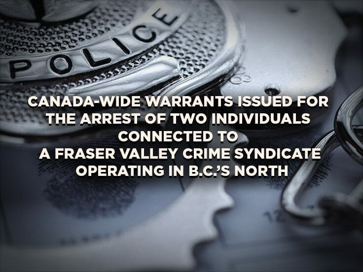 Canada-wide Warrants Issued for the Arrest of Two Individuals Connected to a Fraser Valley Crime Syndicate Operating in B.C.'s North