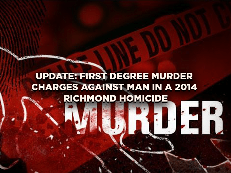 Update: First Degree Murder Charges against Man in a 2014 Richmond Homicide