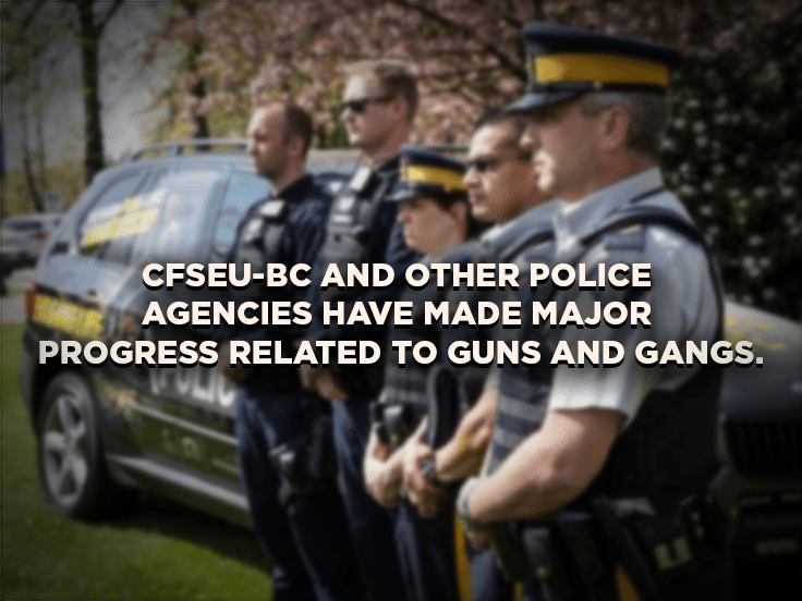CFSEU-BC and other police agencies have made major progress related to guns and gangs.