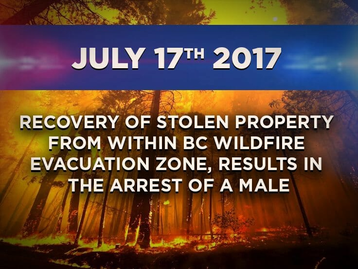 Recovery of Stolen Property from within BC Wildfire Evacuation Zone,  Results in the Arrest of a Male