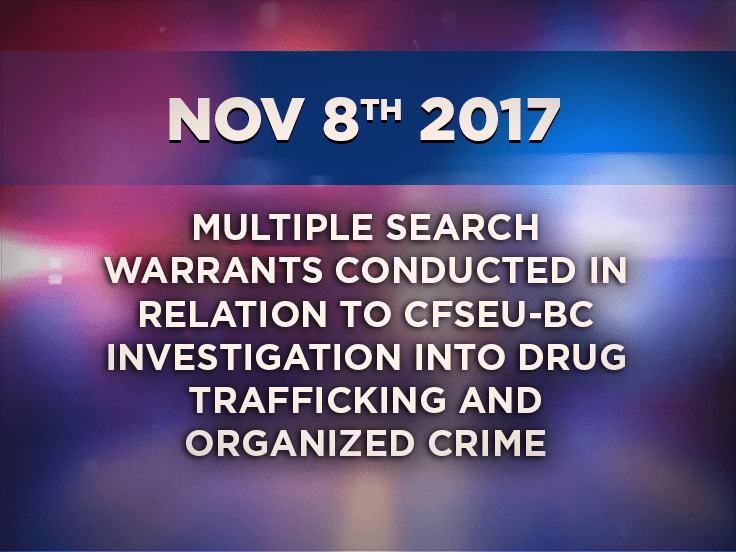 Multiple Search Warrants conducted in relation to CFSEU-BC Investigation into Drug Trafficking and Organized Crime
