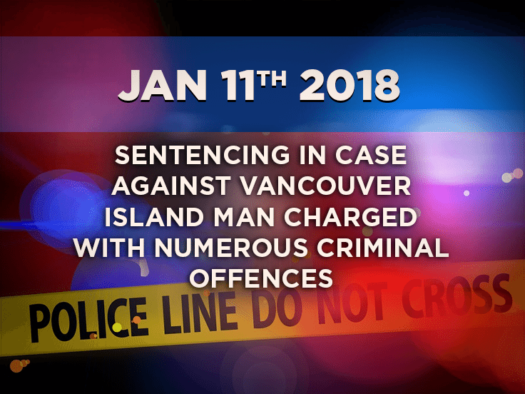 Sentencing in Case Against Vancouver Island Man Charged with Numerous Criminal Offences