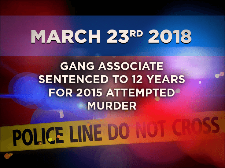 Gang Associate Sentenced to 12 years for 2015 Attempted Murder