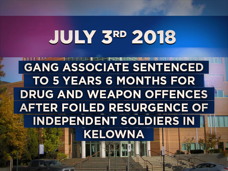 Gang Associate Sentenced to 5 years 6 months for Drug and Weapon offences after foiled resurgence of Independent Soldiers in Kelowna