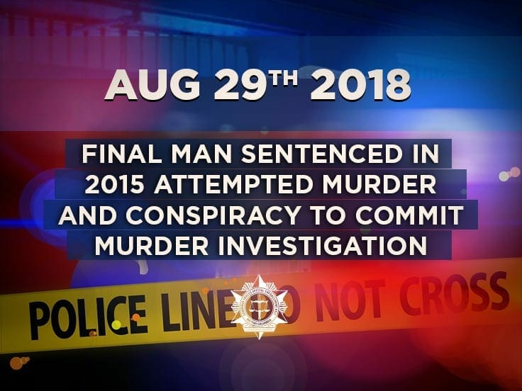 Final Man Sentenced in 2015 Attempted Murder and Conspiracy To Commit Murder Investigation
