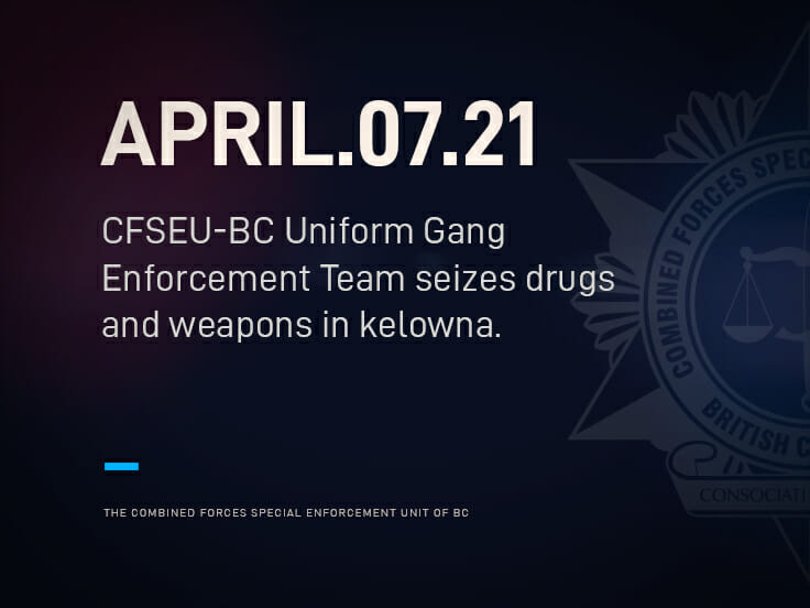 CFSEU-BC UNIFORM GANG ENFORCEMENT TEAM SEIZES DRUGS AND WEAPONS IN KELOWNA