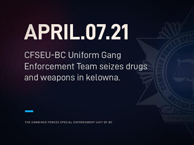 CFSEU-BC UNIFORM GANG ENFORCEMENT TEAM SEIZES DRUGS AND WEAPONS IN KELOWNA
