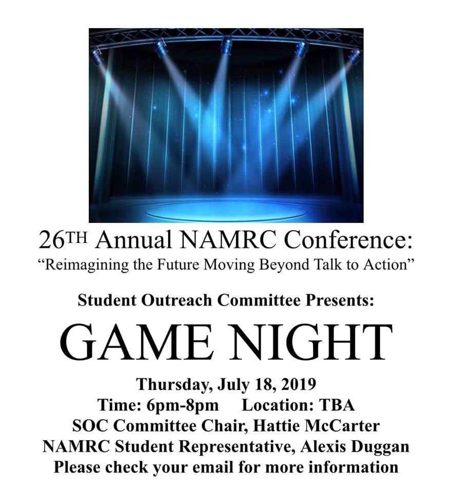 """26TH Annual NAMRC Conference: """"Reimagining the Future Moving Beyond Talk to Action"""" Student Outreach Committee Presents: GAME NIGHT Thursday, July 18, 2019 Time: 6pm-8pm Location: TBA SOC Committee Chair, Hattie McCarter NAMRC Student Representative, Alexis Duggan Please check your email for more information"""
