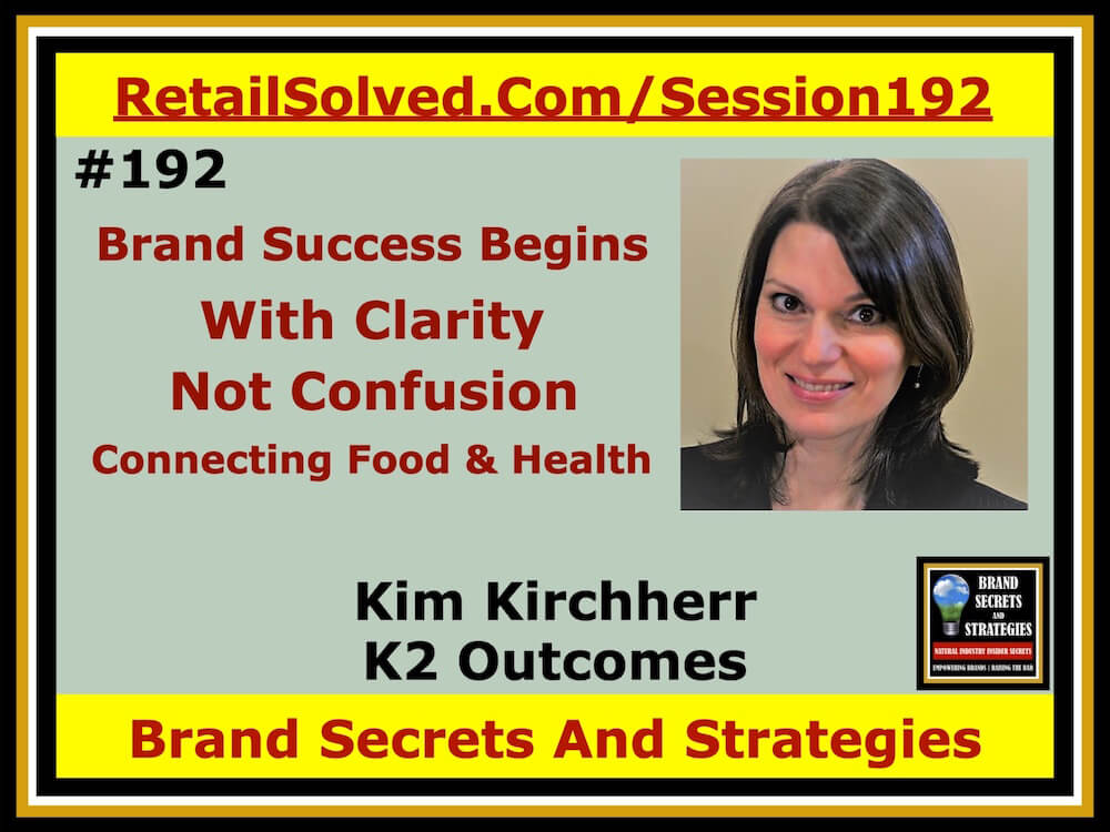 SECRETS 192 Kim Kirchherr With K2 Outcomes, Brand Success Begins With Clarity, Not Confusion. Connecting Agriculture, Food, And Health