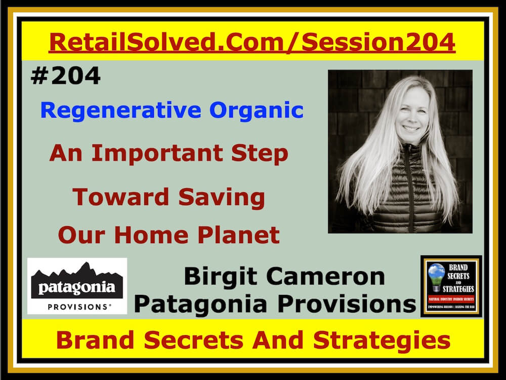 SECRETS 204 Birgit Cameron With Patagonia Provisions, Why Regenerative Organic Is An Important Step Toward Saving Our Home Planet
