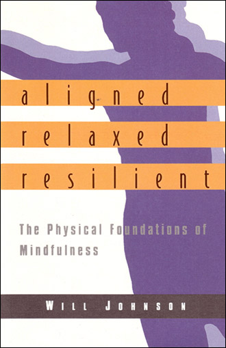 Aligned, Relaxed, Resilient The Physical Foundations of Mindfulness by Will Johnson