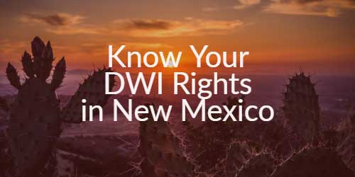 Know Your DWI Rights in New Mexico