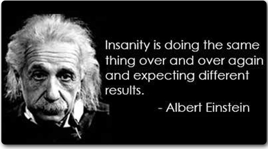 Insanity is doing the same thing over and over and expecting different results. –Albert Einstein