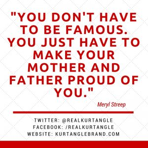 You don't have to be famous. You just have to make your mother and father proud of you.