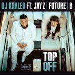 "New Music: DJ Khaled Ft. JAY Z, Future & Beyonce ""Top Off""."