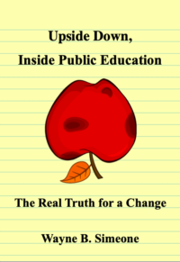 Upside Down, Inside Public Education: The Real Truth for a Change by Wayne B. Simeone