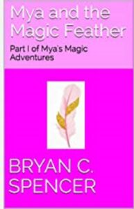FREE: Mya and the Magic Feather by Bryan C. Spencer