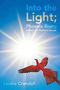 Into the Light, Phoenix Rising: Memoir of a Medium's Journey by Louise Crandall