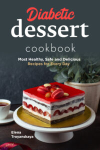 FREE: Diabetic Dessert Cookbook: Most Healthy, Safe and Delicious Recipes for Every Day by Elena Troyanskaya