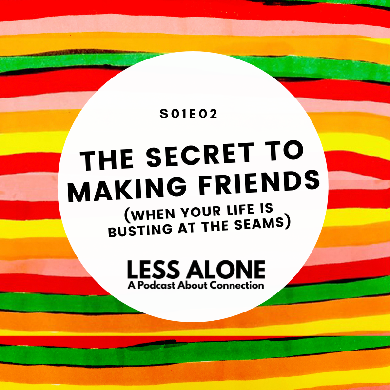 Less Alone A Podcast About Connection Episode 2 The Secret to Making Friends When Life is Bustin' at the Seams