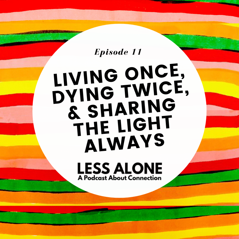 Living Once, Dying Twice, & Sharing the Light, ALWAYS w/ Kelsey & Brian of A Light We Share on Less Alone: A Podcast About Connection