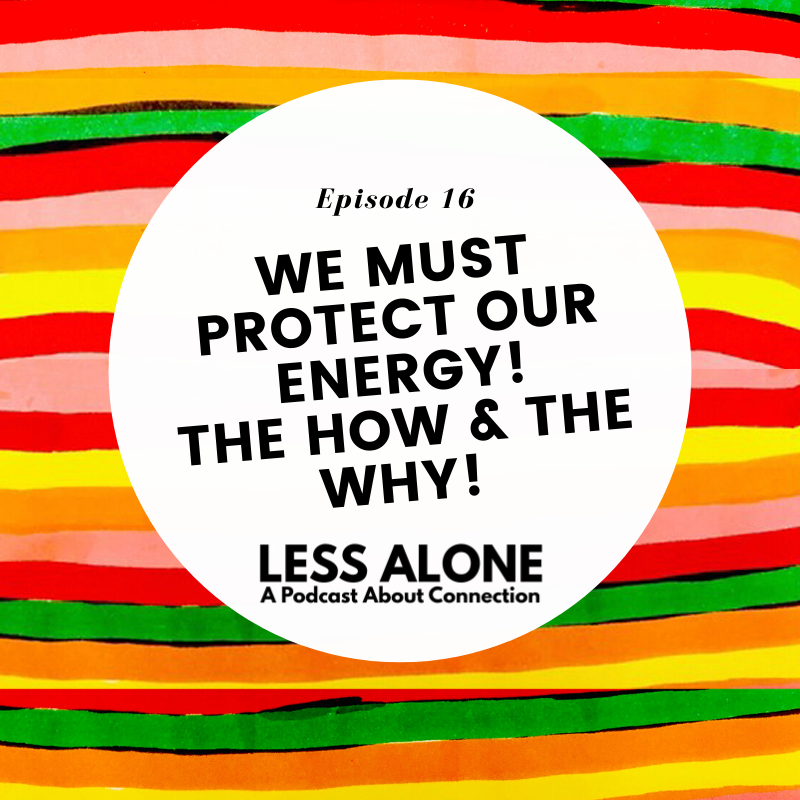 EP16: We MUST Protect Our Energy! The How & The Why! - Less Alone: A Podcast About Connection