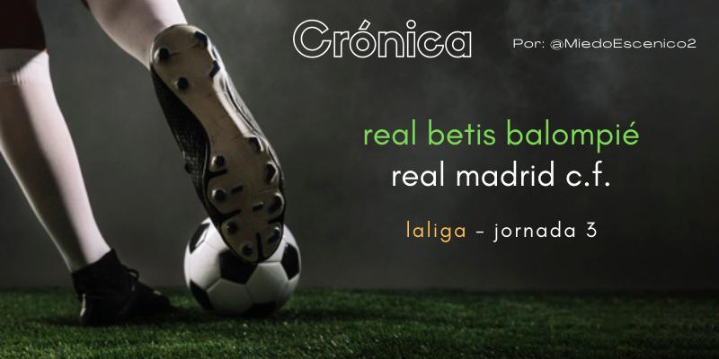 CRÓNICA | La justicia poética era esto: Betis 0 – 1 Real Madrid