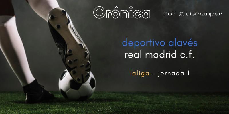 CRÓNICA   Inicio esperanzador: Deportivo Alavés 1 – 4 Real Madrid