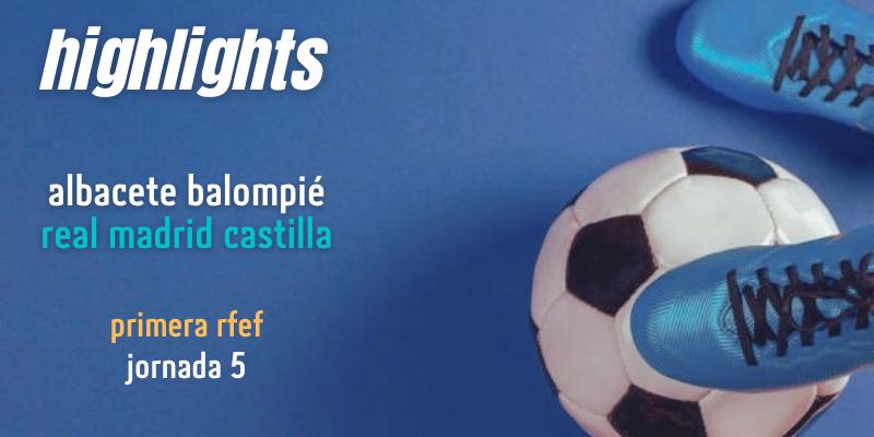 VÍDEO | Highlights | Albacete vs Real Madrid Castilla | Primera RFEF | Grupo 2 | Jornada 5