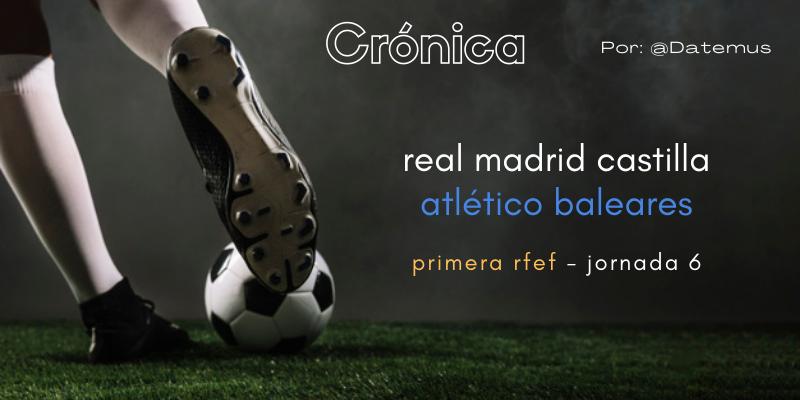 CRÓNICA | Falta de acierto y empate injusto: Real Madrid Castilla 2 – 2 Atlético Baleares