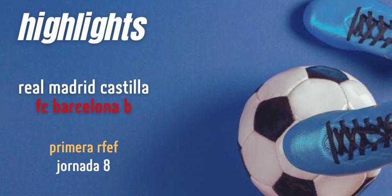 VÍDEO | Highlights | Real Madrid Castilla vs FC Barcelona B | Primera RFEF | Jornada 8