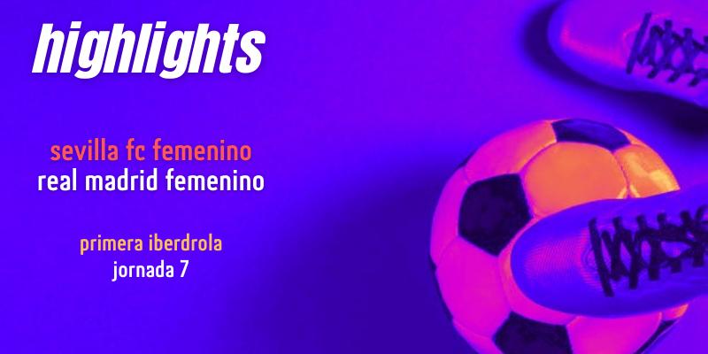VÍDEO | Highlights | Sevilla FC Femenino vs Real Madrid Femenino | Primera Iberdrola | Jornada 7