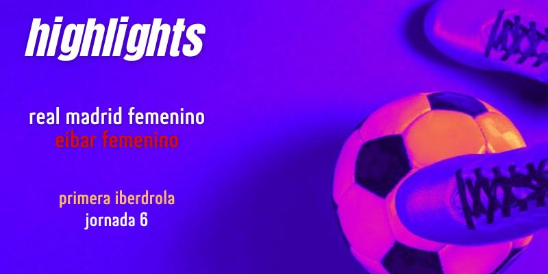 VÍDEO | Highlights | Real Madrid Femenino vs Eibar Femenino | Primera Iberdrola | Jornada 6