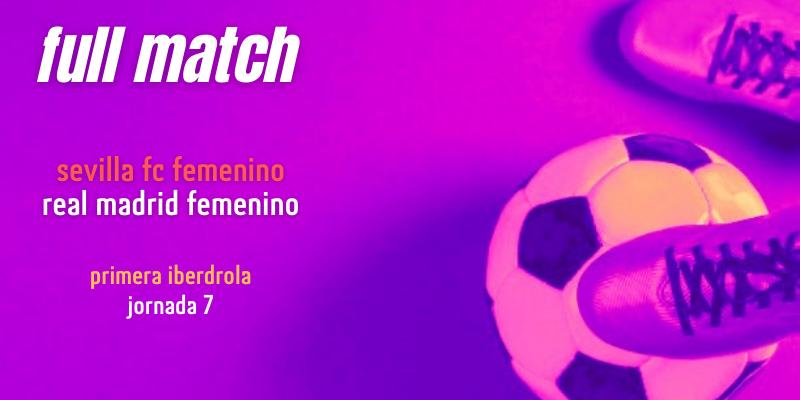 VÍDEO | Full match | Sevilla FC Femenino vs Real Madrid Femenino | Primera Iberdrola | Jornada 7
