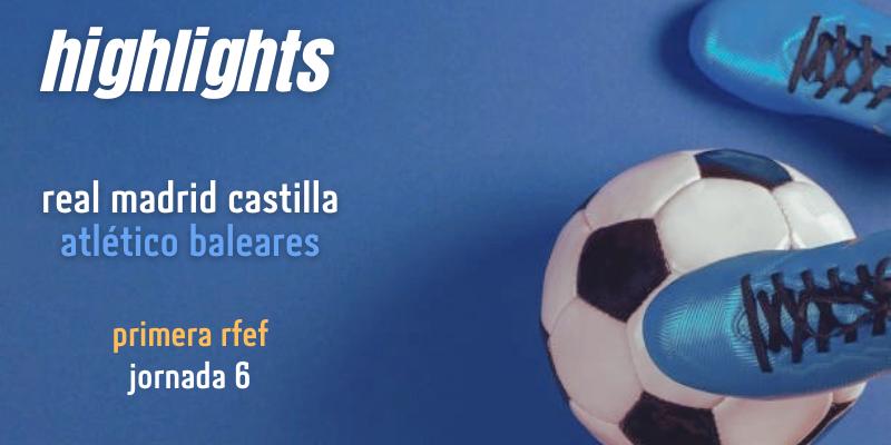 VÍDEO | Highlights | Real Madrid Castilla vs Atlético Baleares | Primera RFEF | Jornada 6