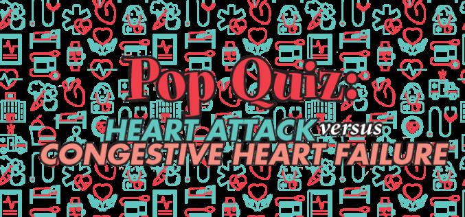 Pop Quiz: Heart Attack Versus Congestive Heart Failure