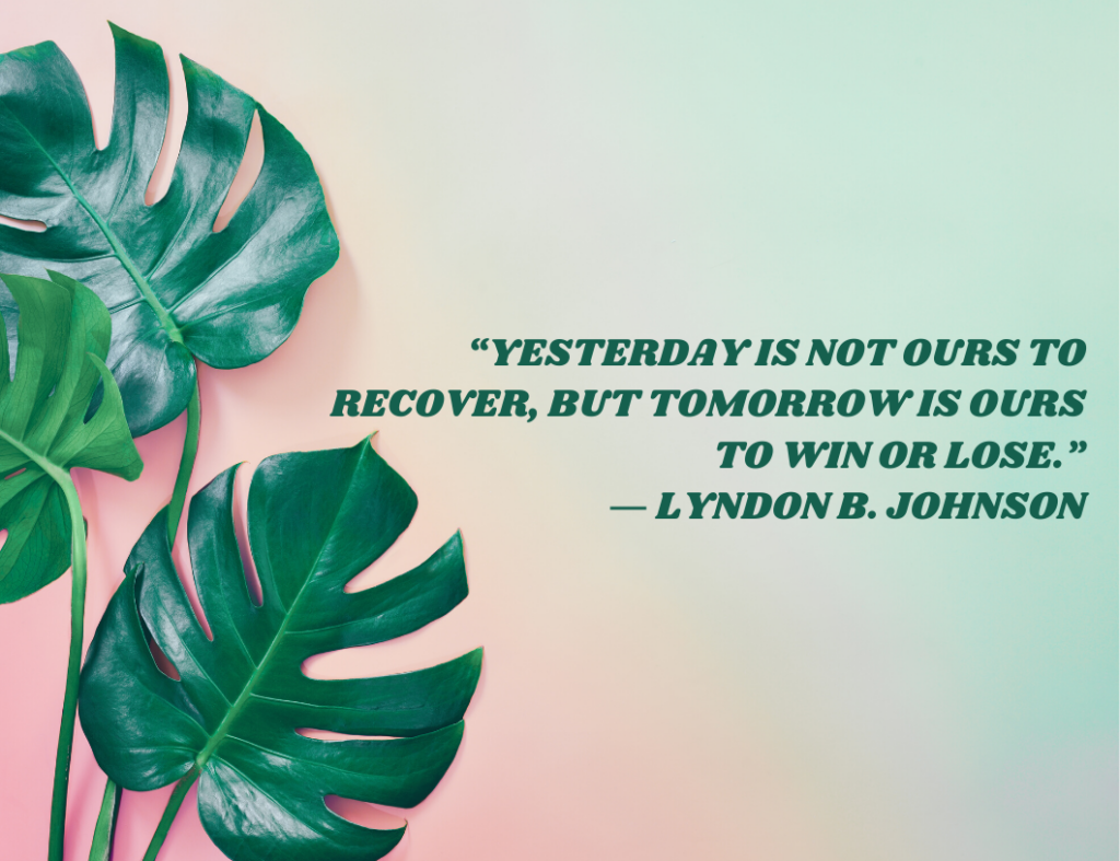 """Yesterday is not ours to recover, but tomorrow is ours to win or lose."" ― Motivational Quote by Lyndon B. Johnson"