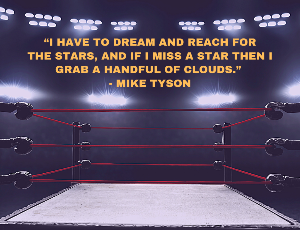 """I have to dream and reach for the stars, and if I miss a star then I grab a handful of clouds."" ― Motivational Quote by Mike Tyson"