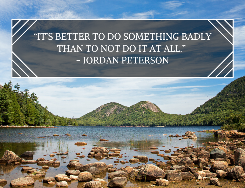"""It's better to do something badly than to not do it at all."" ― Motivational Quote by Jordan Peterson"