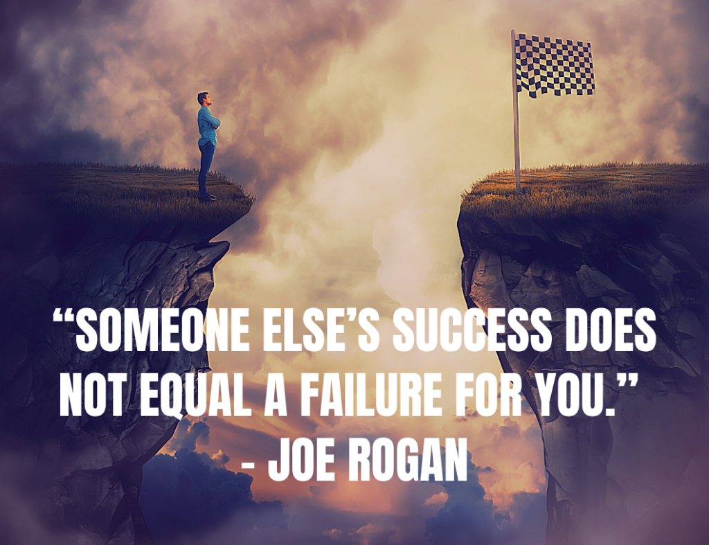 """Someone else's success does not equal a failure for you.""  ― Motivational Quote by Joe Rogan"
