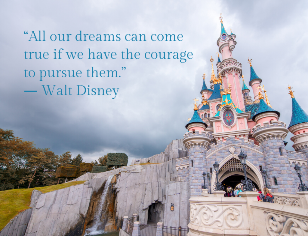 """All our dreams can come true if we have the courage to pursue them."" ― Motivational Quote by Walt Disney"